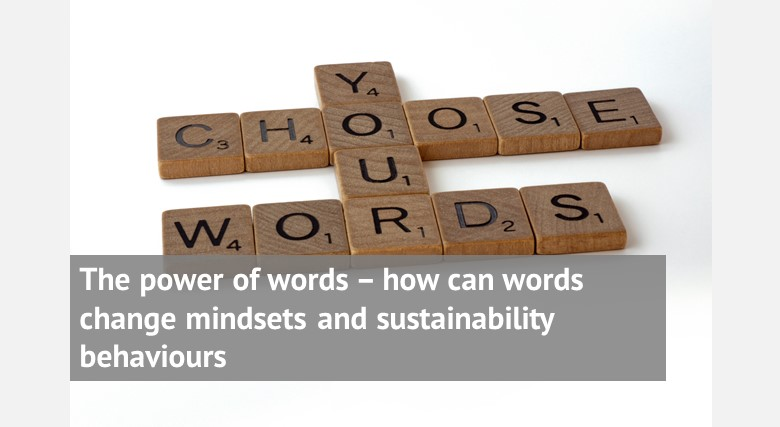 The power of words – how can words change mindsets and sustainability behaviours and save us from environmental disaster?